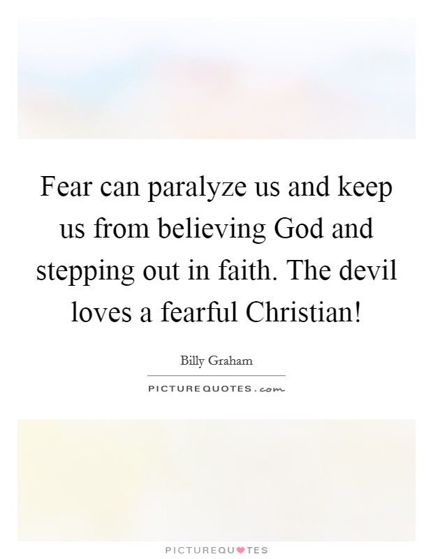 Fear can paralyze us and keep us from believing God and stepping out in faith. The devil loves a fearful Christian! Picture Quote #1
