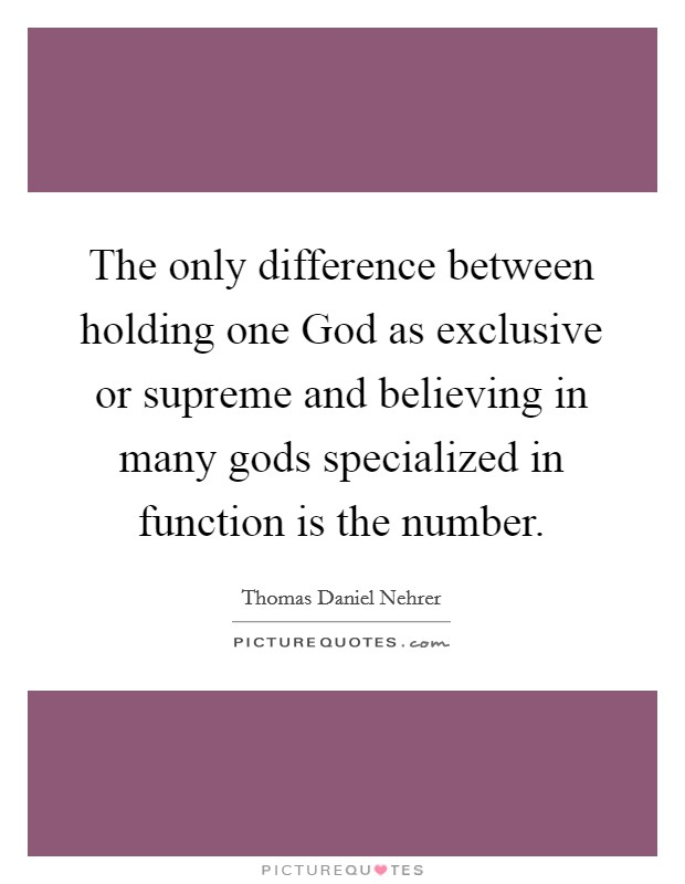 The only difference between holding one God as exclusive or supreme and believing in many gods specialized in function is the number Picture Quote #1