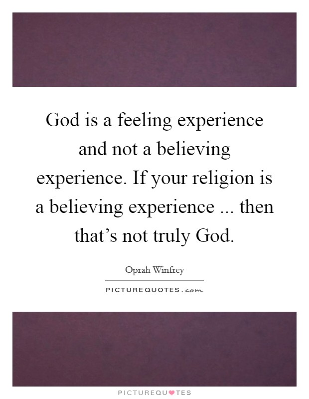 God is a feeling experience and not a believing experience. If your religion is a believing experience ... then that's not truly God Picture Quote #1