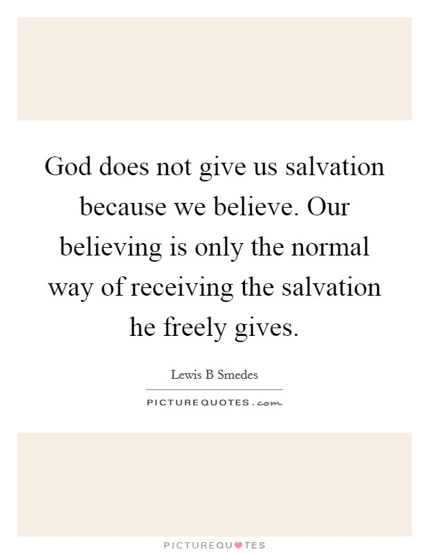 God does not give us salvation because we believe. Our believing is only the normal way of receiving the salvation he freely gives Picture Quote #1