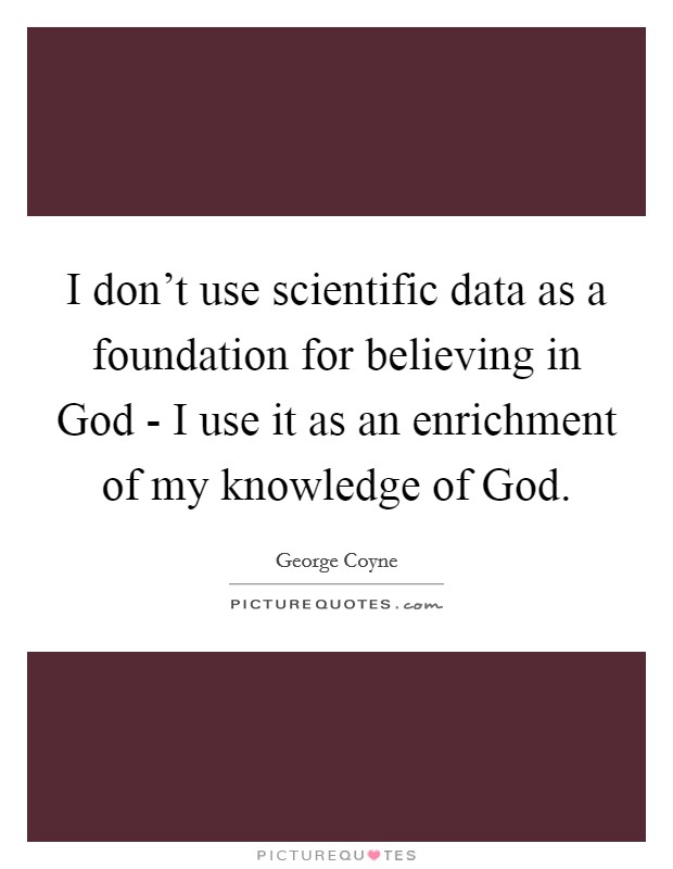 I don't use scientific data as a foundation for believing in God - I use it as an enrichment of my knowledge of God Picture Quote #1