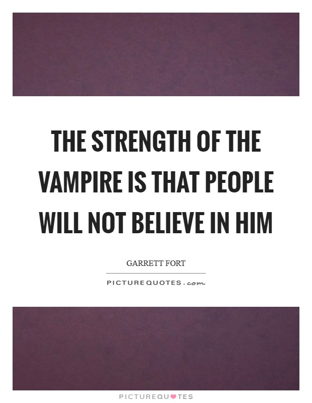 The strength of the vampire is that people will not believe in him Picture Quote #1