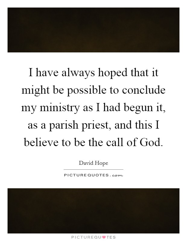 I have always hoped that it might be possible to conclude my ministry as I had begun it, as a parish priest, and this I believe to be the call of God Picture Quote #1