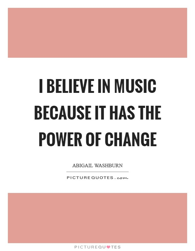 I believe in music because it has the power of change Picture Quote #1