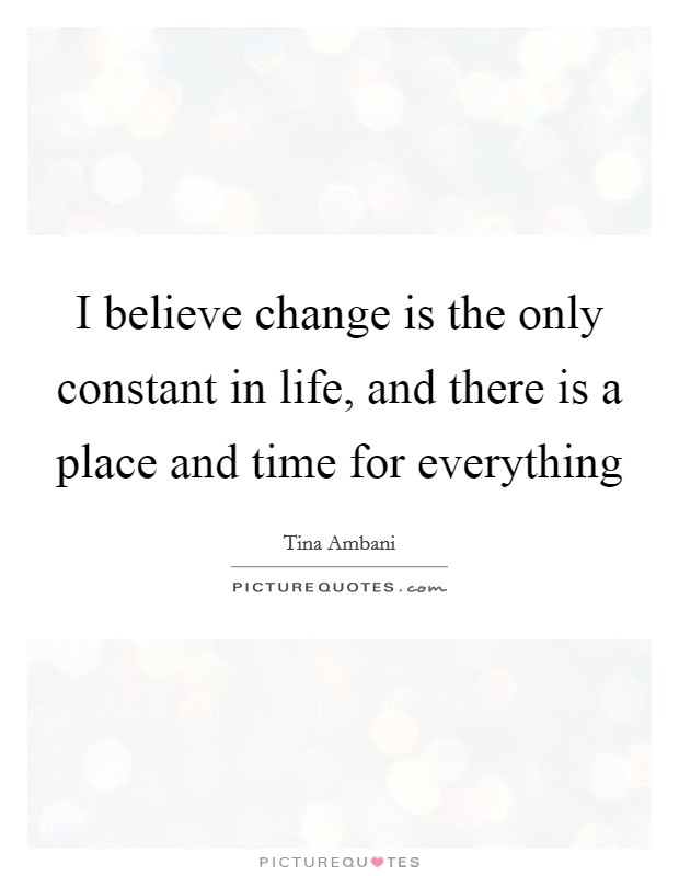 I believe change is the only constant in life, and there is a place and time for everything Picture Quote #1