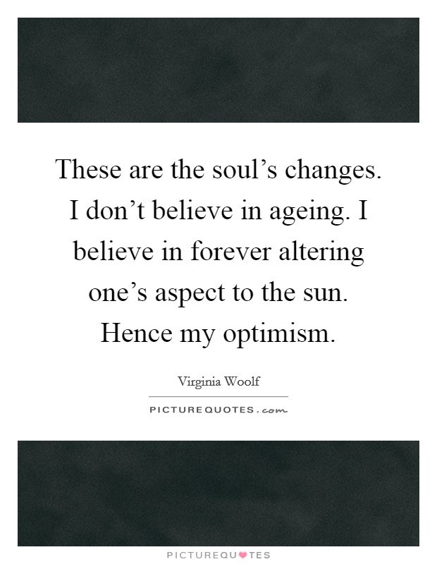 These are the soul's changes. I don't believe in ageing. I believe in forever altering one's aspect to the sun. Hence my optimism Picture Quote #1