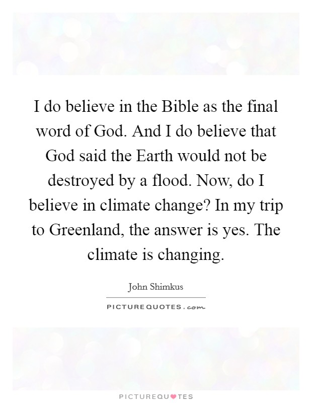 I do believe in the Bible as the final word of God. And I do believe that God said the Earth would not be destroyed by a flood. Now, do I believe in climate change? In my trip to Greenland, the answer is yes. The climate is changing Picture Quote #1