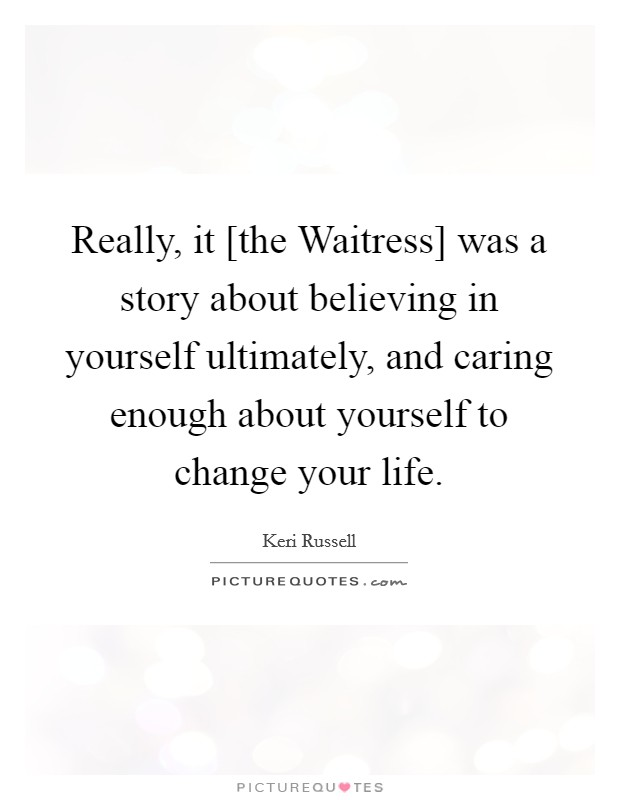 Really, it [the Waitress] was a story about believing in yourself ultimately, and caring enough about yourself to change your life Picture Quote #1