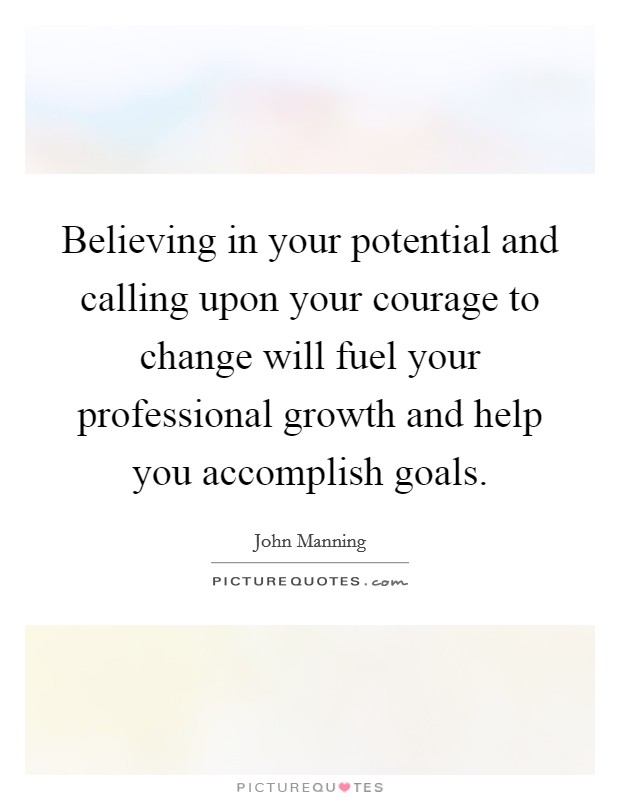 Believing in your potential and calling upon your courage to change will fuel your professional growth and help you accomplish goals Picture Quote #1