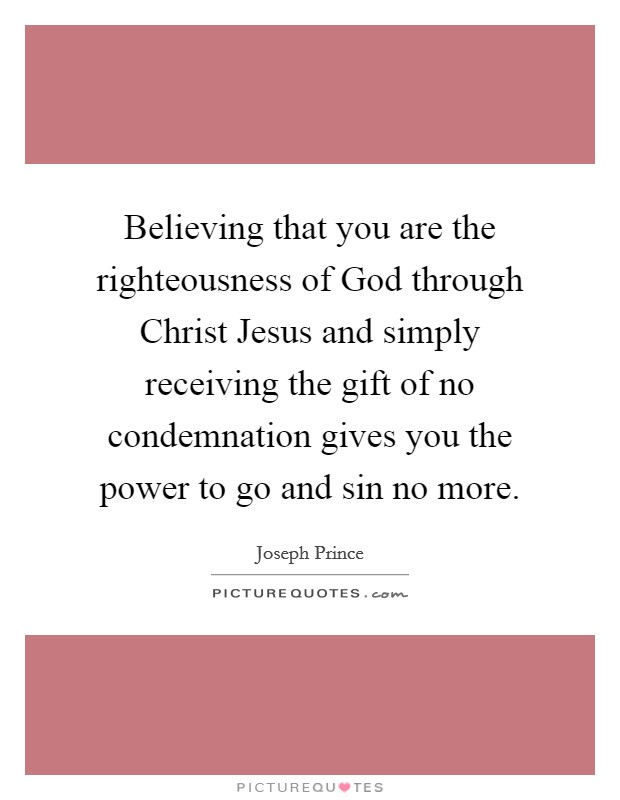 Believing that you are the righteousness of God through Christ Jesus and simply receiving the gift of no condemnation gives you the power to go and sin no more Picture Quote #1
