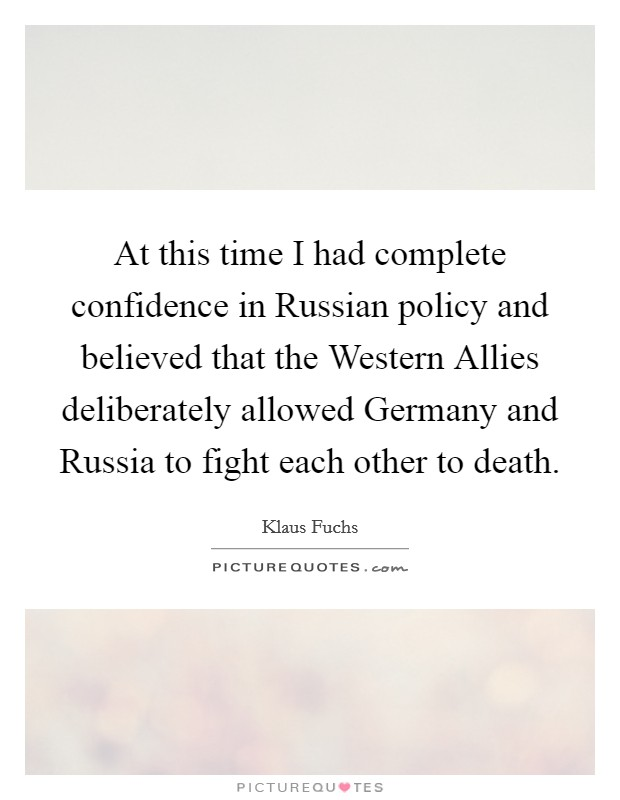 At this time I had complete confidence in Russian policy and believed that the Western Allies deliberately allowed Germany and Russia to fight each other to death Picture Quote #1