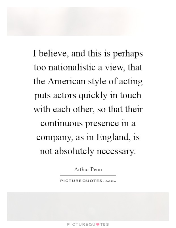 I believe, and this is perhaps too nationalistic a view, that the American style of acting puts actors quickly in touch with each other, so that their continuous presence in a company, as in England, is not absolutely necessary Picture Quote #1