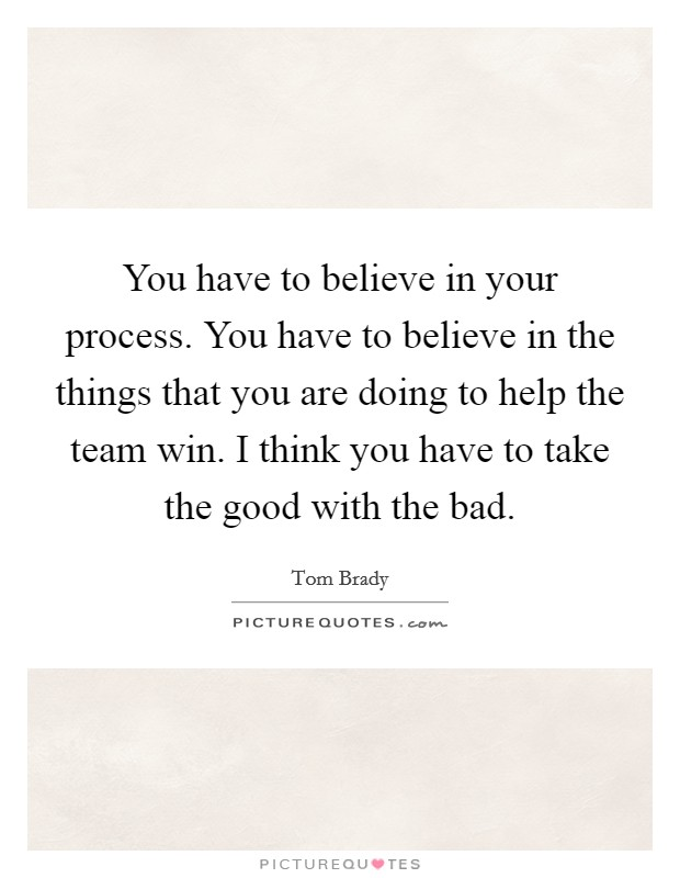 You have to believe in your process. You have to believe in the things that you are doing to help the team win. I think you have to take the good with the bad Picture Quote #1