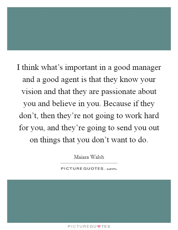 I think what's important in a good manager and a good agent is that they know your vision and that they are passionate about you and believe in you. Because if they don't, then they're not going to work hard for you, and they're going to send you out on things that you don't want to do Picture Quote #1