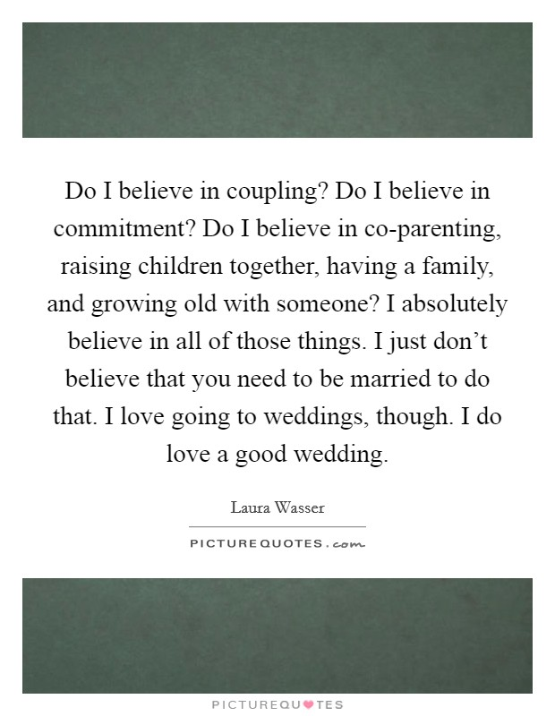 Do I believe in coupling? Do I believe in commitment? Do I believe in co-parenting, raising children together, having a family, and growing old with someone? I absolutely believe in all of those things. I just don't believe that you need to be married to do that. I love going to weddings, though. I do love a good wedding. Picture Quote #1