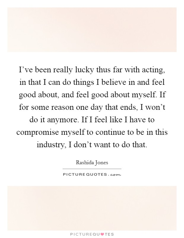 I've been really lucky thus far with acting, in that I can do things I believe in and feel good about, and feel good about myself. If for some reason one day that ends, I won't do it anymore. If I feel like I have to compromise myself to continue to be in this industry, I don't want to do that. Picture Quote #1
