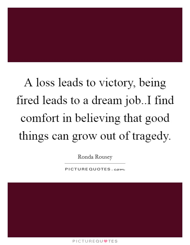 A loss leads to victory, being fired leads to a dream job..I find comfort in believing that good things can grow out of tragedy Picture Quote #1