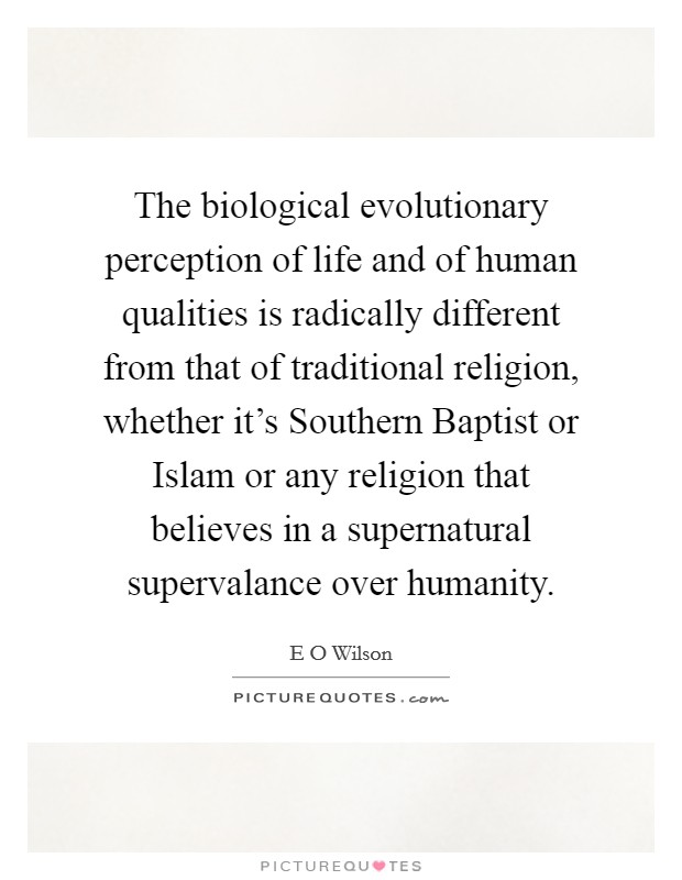 The biological evolutionary perception of life and of human qualities is radically different from that of traditional religion, whether it's Southern Baptist or Islam or any religion that believes in a supernatural supervalance over humanity Picture Quote #1
