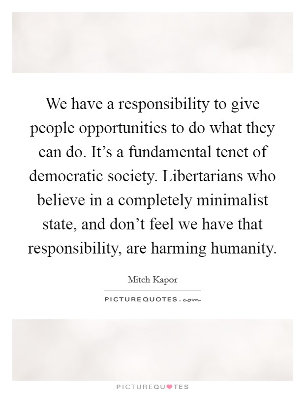 We have a responsibility to give people opportunities to do what they can do. It's a fundamental tenet of democratic society. Libertarians who believe in a completely minimalist state, and don't feel we have that responsibility, are harming humanity. Picture Quote #1
