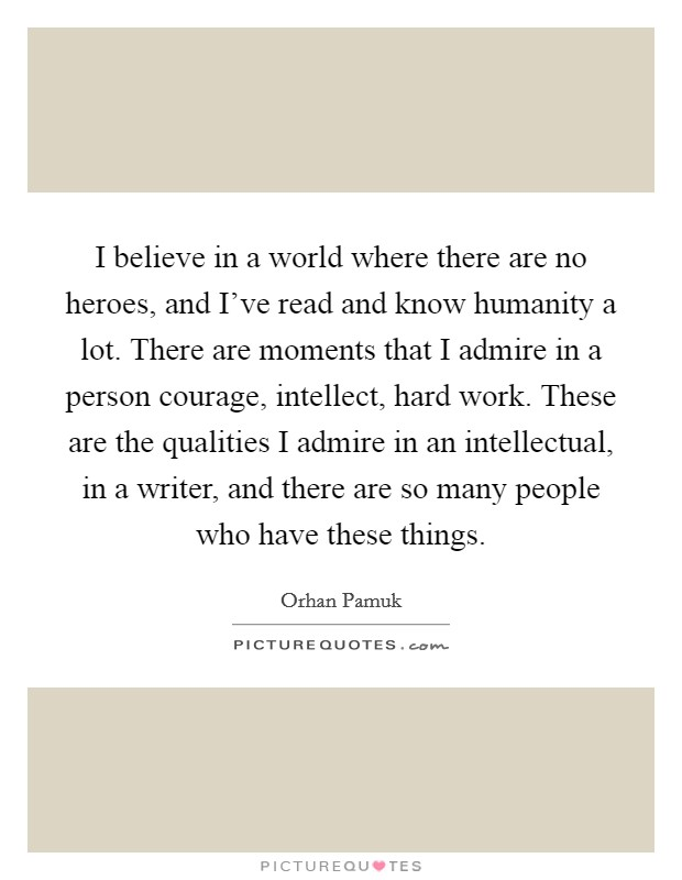 I believe in a world where there are no heroes, and I've read and know humanity a lot. There are moments that I admire in a person courage, intellect, hard work. These are the qualities I admire in an intellectual, in a writer, and there are so many people who have these things Picture Quote #1