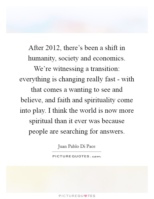 After 2012, there's been a shift in humanity, society and economics. We're witnessing a transition: everything is changing really fast - with that comes a wanting to see and believe, and faith and spirituality come into play. I think the world is now more spiritual than it ever was because people are searching for answers Picture Quote #1