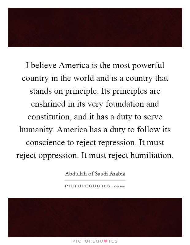 I believe America is the most powerful country in the world and is a country that stands on principle. Its principles are enshrined in its very foundation and constitution, and it has a duty to serve humanity. America has a duty to follow its conscience to reject repression. It must reject oppression. It must reject humiliation Picture Quote #1