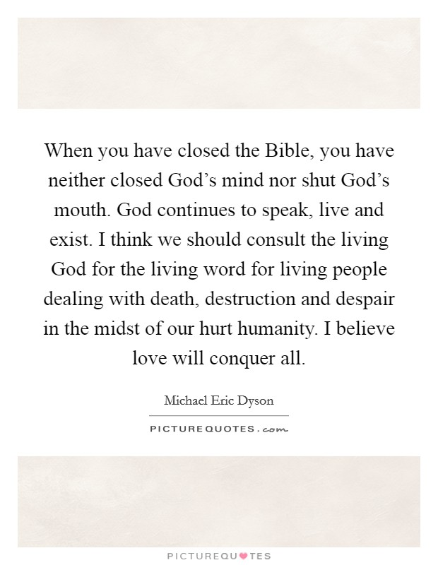 When you have closed the Bible, you have neither closed God's mind nor shut God's mouth. God continues to speak, live and exist. I think we should consult the living God for the living word for living people dealing with death, destruction and despair in the midst of our hurt humanity. I believe love will conquer all. Picture Quote #1
