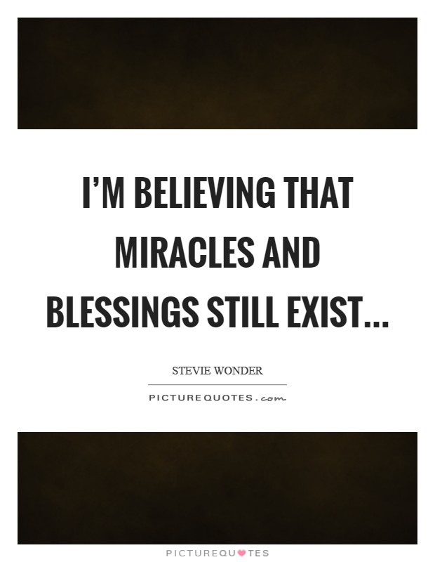 I'm believing that miracles and blessings still exist Picture Quote #1