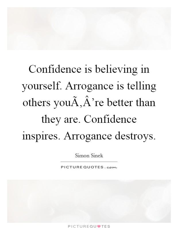 Confidence is believing in yourself. Arrogance is telling others you're better than they are. Confidence inspires. Arrogance destroys Picture Quote #1