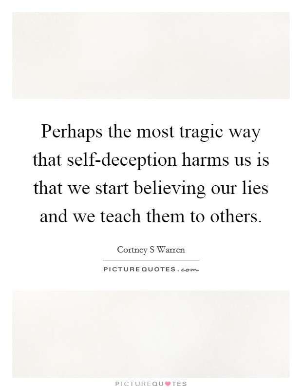 Perhaps the most tragic way that self-deception harms us is that we start believing our lies and we teach them to others Picture Quote #1