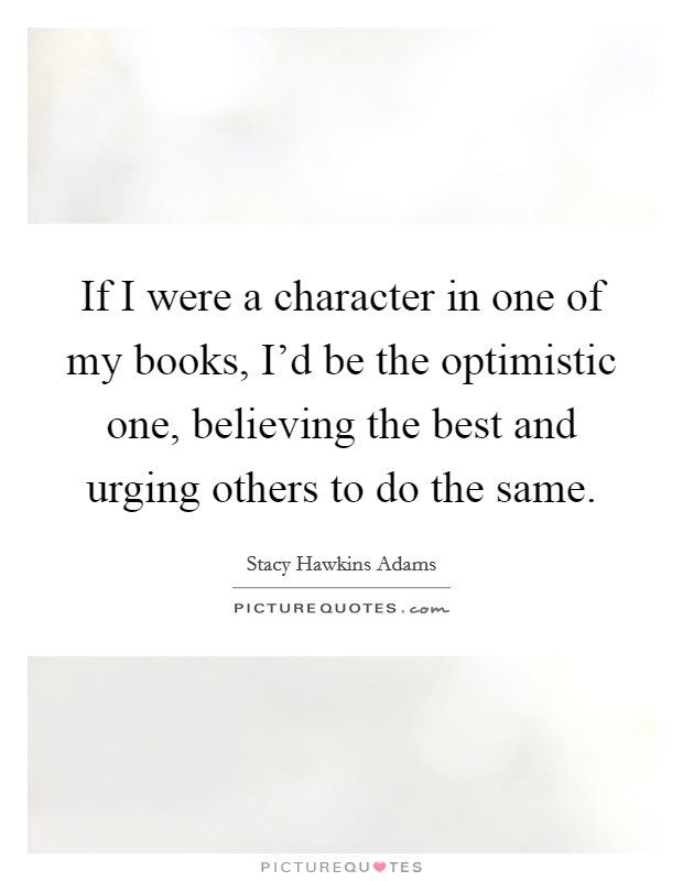 If I were a character in one of my books, I'd be the optimistic one, believing the best and urging others to do the same Picture Quote #1