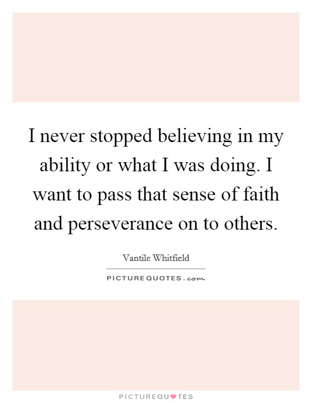 I never stopped believing in my ability or what I was doing. I want to pass that sense of faith and perseverance on to others Picture Quote #1