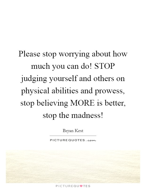 Please stop worrying about how much you can do! STOP judging yourself and others on physical abilities and prowess, stop believing MORE is better, stop the madness! Picture Quote #1