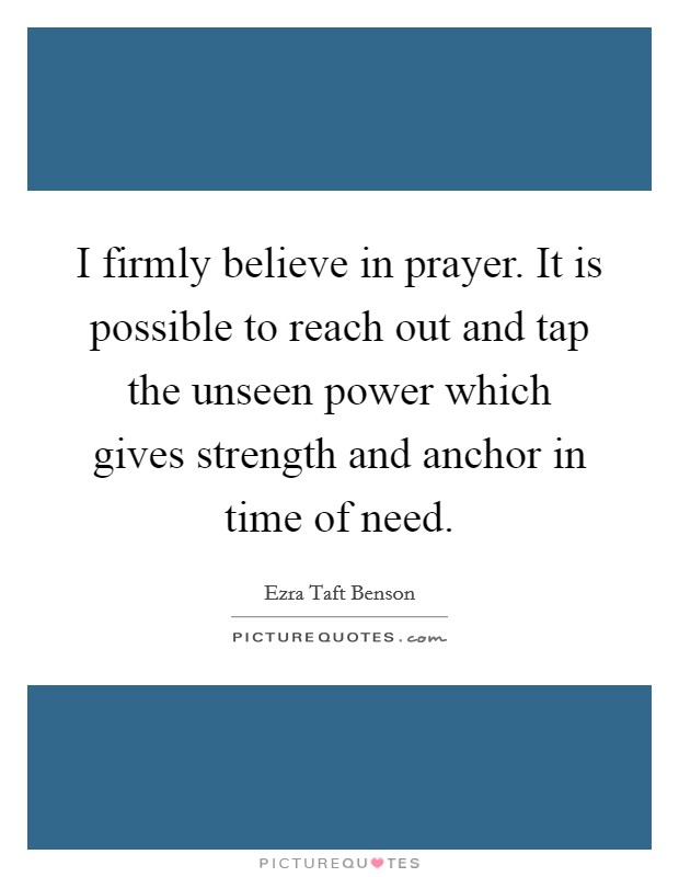 I firmly believe in prayer. It is possible to reach out and tap the unseen power which gives strength and anchor in time of need Picture Quote #1