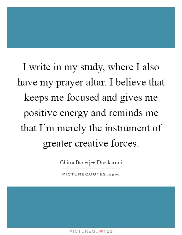 I write in my study, where I also have my prayer altar. I believe that keeps me focused and gives me positive energy and reminds me that I'm merely the instrument of greater creative forces Picture Quote #1