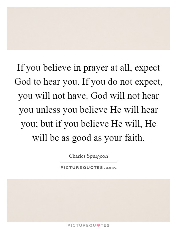 If you believe in prayer at all, expect God to hear you. If you do not expect, you will not have. God will not hear you unless you believe He will hear you; but if you believe He will, He will be as good as your faith Picture Quote #1