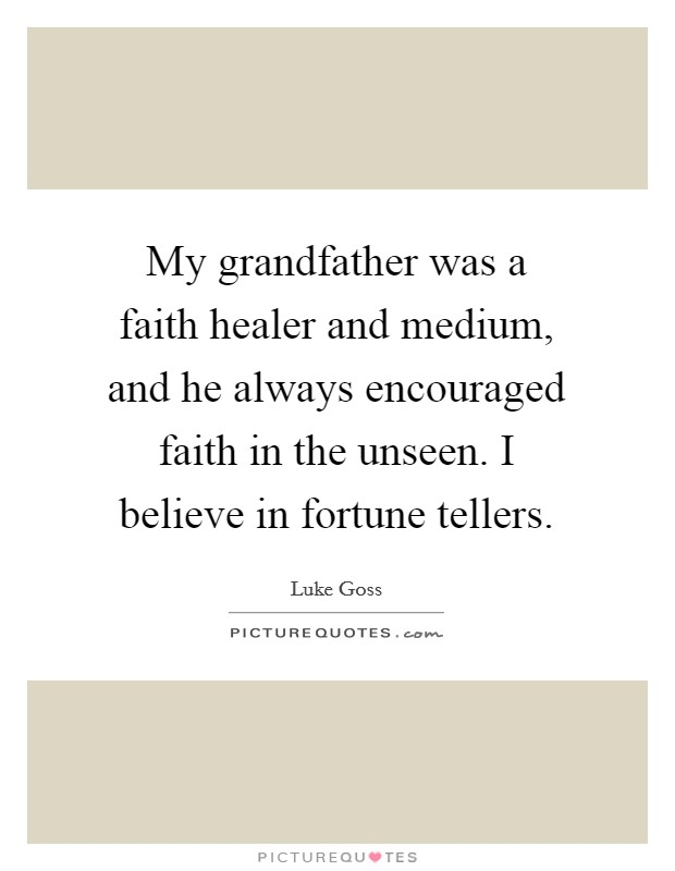 My grandfather was a faith healer and medium, and he always encouraged faith in the unseen. I believe in fortune tellers Picture Quote #1