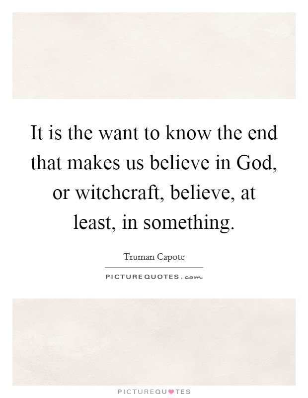 It is the want to know the end that makes us believe in God, or witchcraft, believe, at least, in something Picture Quote #1