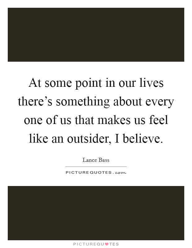At some point in our lives there's something about every one of us that makes us feel like an outsider, I believe Picture Quote #1