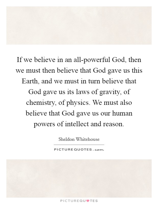 If we believe in an all-powerful God, then we must then believe that God gave us this Earth, and we must in turn believe that God gave us its laws of gravity, of chemistry, of physics. We must also believe that God gave us our human powers of intellect and reason Picture Quote #1