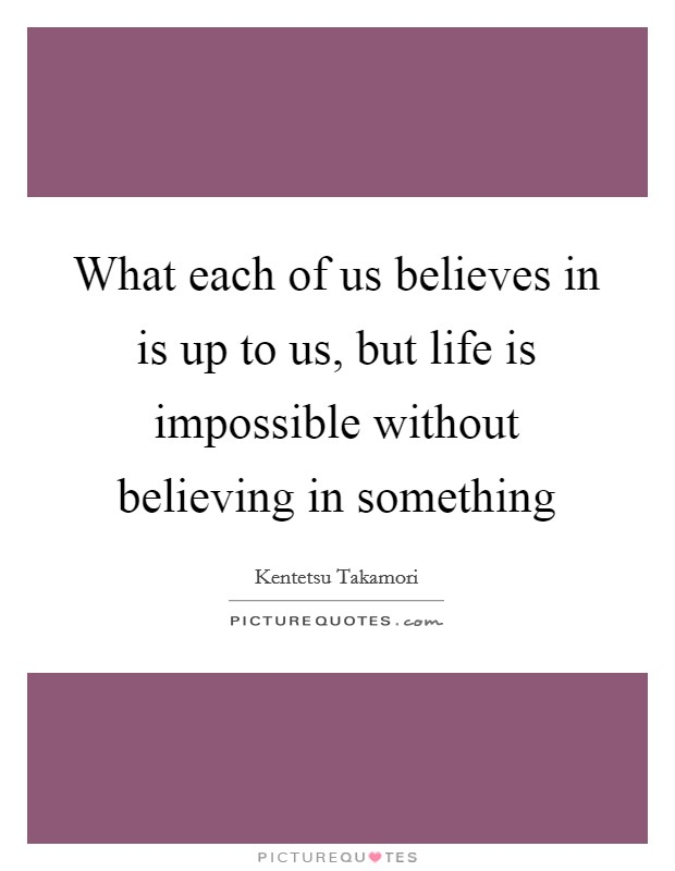 What each of us believes in is up to us, but life is impossible without believing in something Picture Quote #1