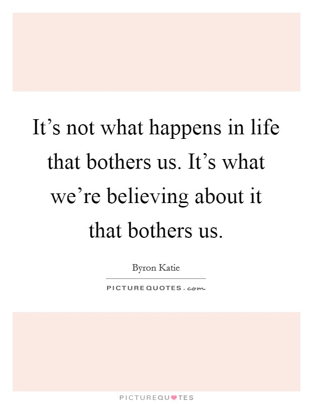 It's not what happens in life that bothers us. It's what we're believing about it that bothers us Picture Quote #1