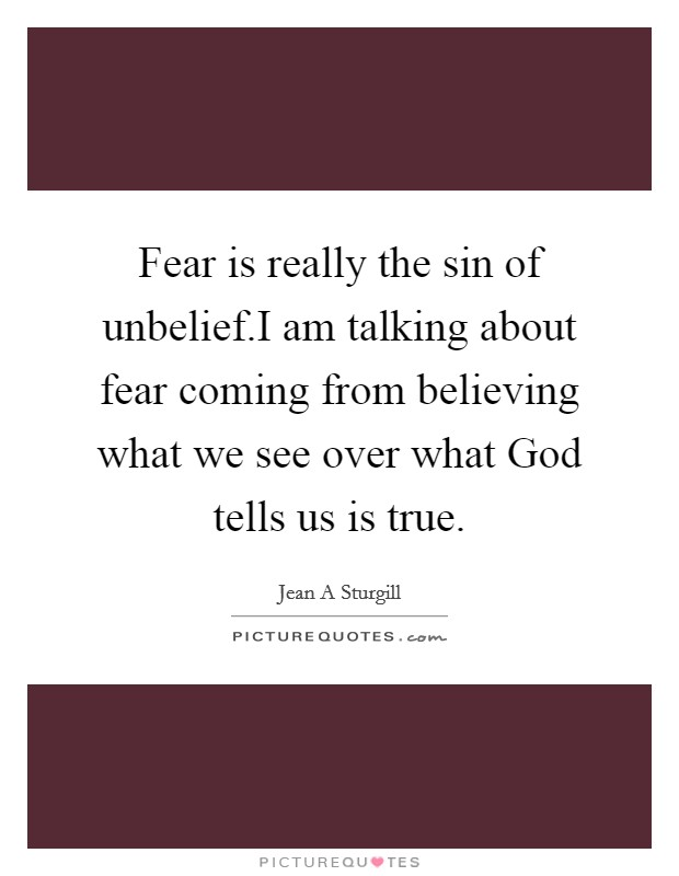 Fear is really the sin of unbelief.I am talking about fear coming from believing what we see over what God tells us is true Picture Quote #1