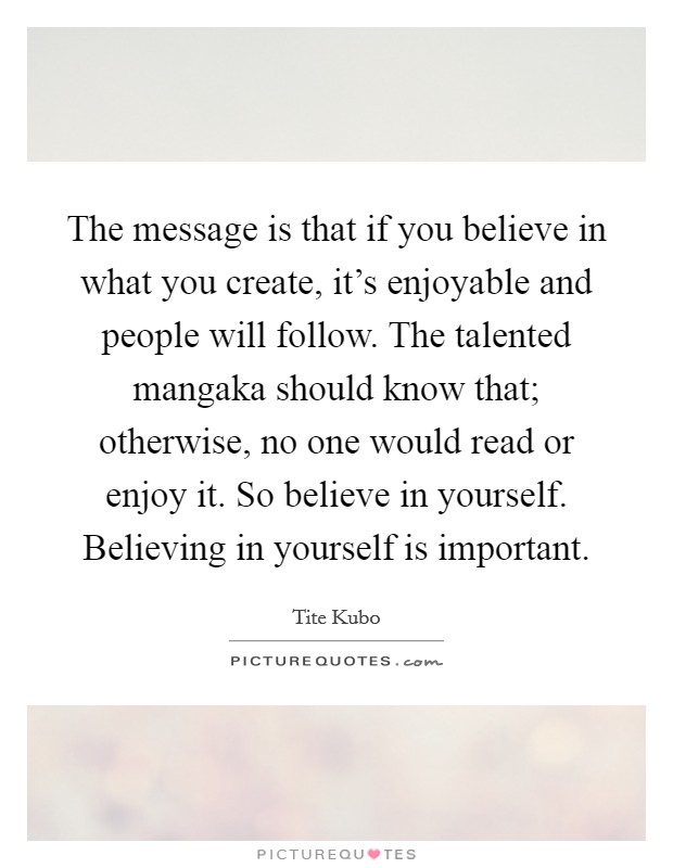 The message is that if you believe in what you create, it's enjoyable and people will follow. The talented mangaka should know that; otherwise, no one would read or enjoy it. So believe in yourself. Believing in yourself is important. Picture Quote #1