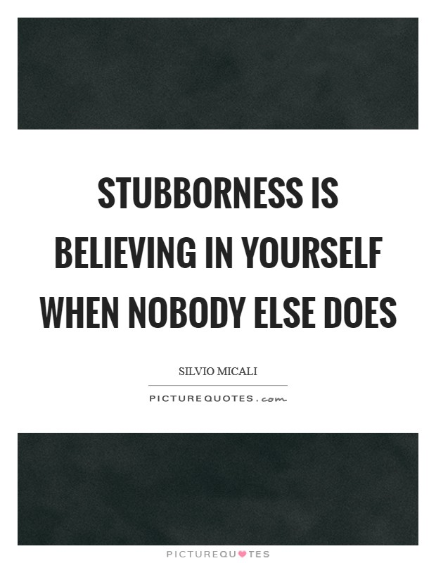 Stubborness is believing in yourself when nobody else does Picture Quote #1