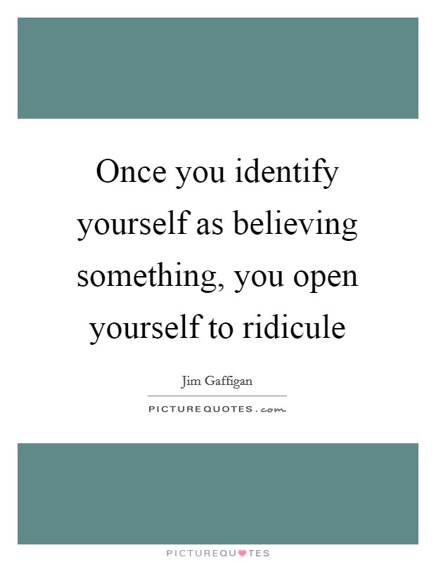 Once you identify yourself as believing something, you open yourself to ridicule Picture Quote #1