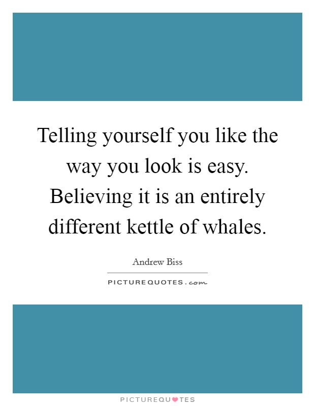 Telling yourself you like the way you look is easy. Believing it is an entirely different kettle of whales. Picture Quote #1