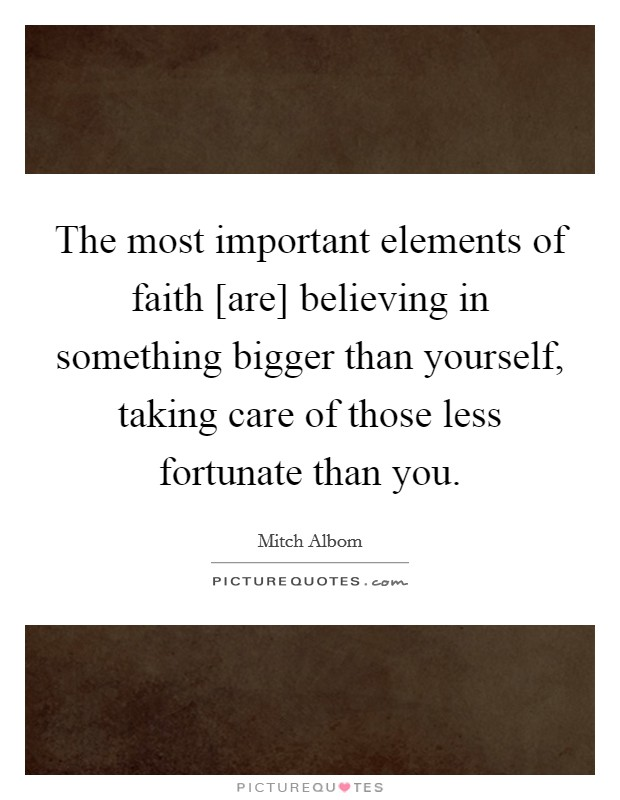 The most important elements of faith [are] believing in something bigger than yourself, taking care of those less fortunate than you Picture Quote #1