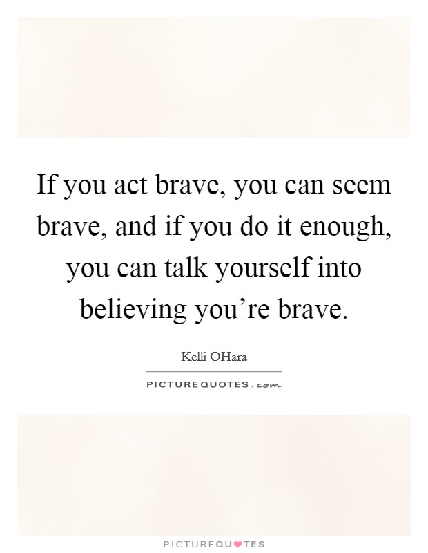If you act brave, you can seem brave, and if you do it enough, you can talk yourself into believing you're brave Picture Quote #1