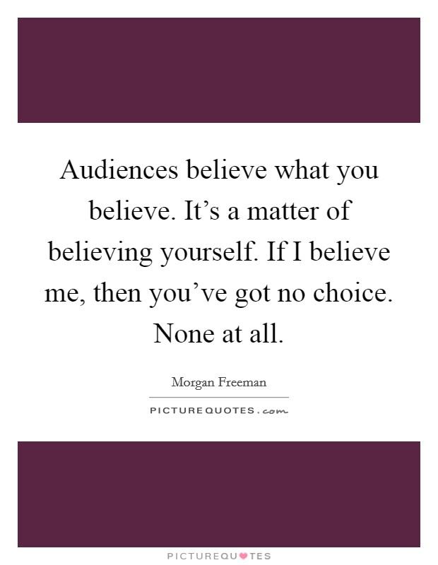 Audiences believe what you believe. It's a matter of believing yourself. If I believe me, then you've got no choice. None at all. Picture Quote #1